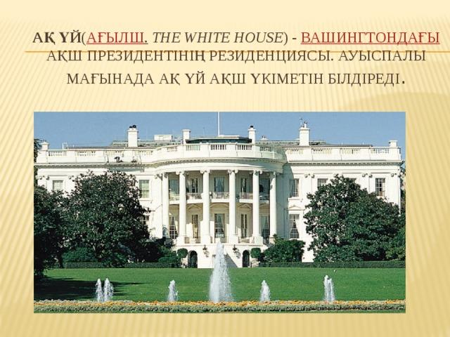 Ақ Үй ( ағылш .  the White House ) - Вашингтондағы АҚШ Президентінің резиденциясы. Ауыспалы мағынада Ақ Үй АҚШ үкіметін білдіреді .