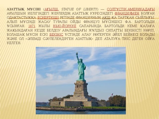 Азаттық мүсіні ( ағылш.  Statue of Liberty ) — Солтүстік Америкадағы ағылшын иелігіндегі жерлердің азаттық күресіндегі Франциямен болған одақтастыққа ескерткіші ретінде Францияның АҚШ -қа тартқан сыйлығы. Алып мүсінді жасау туралы ойды француз мүсіншісі Ф.А. Бартольди ұсынған. 1871 жылы Нью-Йоркке сапарында Бартольди кеме қалаға жақындаған кезде Белдоу аралындағы жұлдыз сипатты бекіністі көріп, болашақ мүсін ескі бекініс үстінде алау көтерген әйел бейнесі болады және ол «Әлемді сәулелендірген Азаттық» деп аталуға тиіс деген ойға келген.