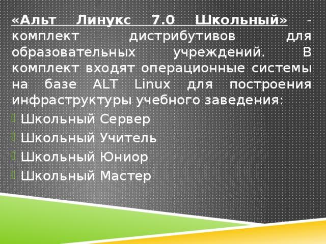 «Альт Линукс 7.0 Школьный» - комплект дистрибутивов для образовательных учреждений. В комплект входят операционные системы на базе ALT Linux для построения инфраструктуры учебного заведения: