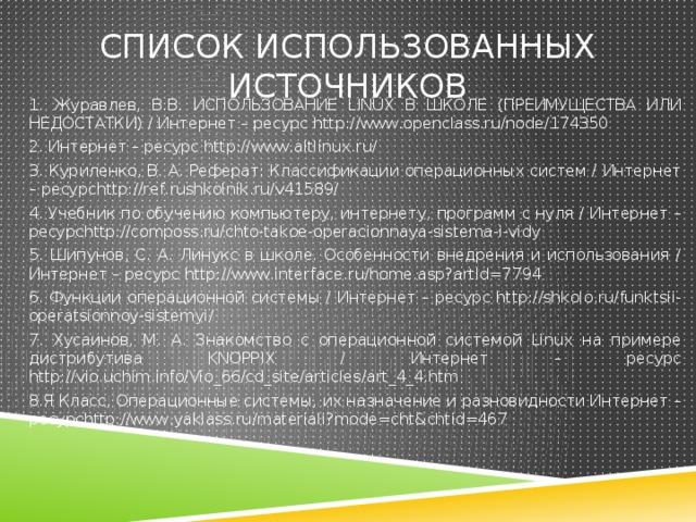 Список использованных источников 1. Журавлев, В.В. ИСПОЛЬЗОВАНИЕ LINUX В ШКОЛЕ (ПРЕИМУЩЕСТВА ИЛИ НЕДОСТАТКИ) / Интернет – ресурс http://www.openclass.ru/node/174350 2. Интернет – ресурс http://www.altlinux.ru/ 3. Куриленко, В. А. Реферат: Классификации операционных систем / Интернет – ресурсhttp://ref.rushkolnik.ru/v41589/ 4. Учебник по обучению компьютеру, интернету, программ с нуля / Интернет – ресурсhttp://composs.ru/chto-takoe-operacionnaya-sistema-i-vidy 5. Шипунов, С. А. Линукс в школе. Особенности внедрения и использования / Интернет – ресурс http://www.interface.ru/home.asp?artId=7794 6. Функции операционной системы / Интернет – ресурс http://shkolo.ru/funktsii-operatsionnoy-sistemyi/ 7. Хусаинов, М. А. Знакомство с операционной системой Linux на примере дистрибутива KNOPPIX / Интернет – ресурс http://vio.uchim.info/Vio_66/cd_site/articles/art_4_4.htm 8.Я Класс, Операционные системы, их назначение и разновидности Интернет – ресурсhttp://www.yaklass.ru/materiali?mode=cht&chtid=467