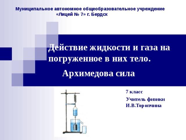 Муниципальное автономное общеобразовательное учреждение  «Лицей № 7» г. Бердск Действие жидкости и газа на погруженное в них тело.  Архимедова сила  7 класс Учитель физики И.В.Торопчина