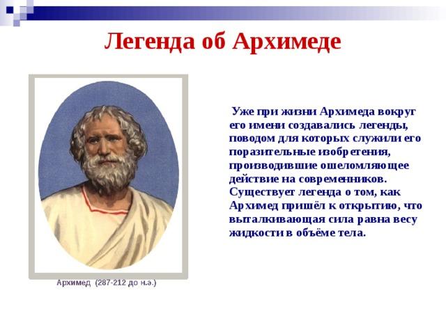 Легенда об Архимеде    Уже при жизни Архимеда вокруг его имени создавались легенды, поводом для которых служили его поразительные изобретения, производившие ошеломляющее действие на современников. Существует легенда о том, как Архимед пришёл к открытию, что выталкивающая сила равна весу жидкости в объёме тела.