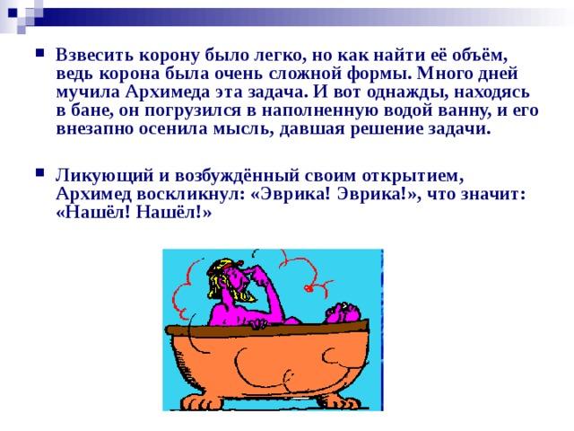 Взвесить корону было легко, но как найти её объём, ведь корона была очень сложной формы. Много дней мучила Архимеда эта задача. И вот однажды, находясь в бане, он погрузился в наполненную водой ванну, и его внезапно осенила мысль, давшая решение задачи.  Ликующий и возбуждённый своим открытием, Архимед воскликнул: «Эврика! Эврика!», что значит: «Нашёл! Нашёл!»