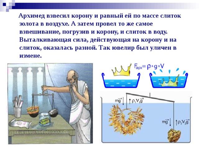 Архимед взвесил корону и равный ей по массе слиток золота в воздухе. А затем провел то же самое взвешивание, погрузив и корону, и слиток в воду. Выталкивающая сила, действующая на корону и на слиток, оказалась разной. Так ювелир был уличен в измене.