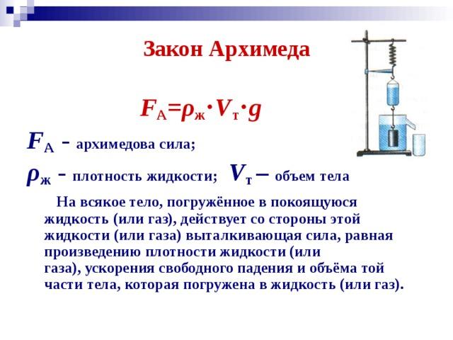 Закон Архимеда  F А = ρ ж ⋅ V т ⋅ g F А - архимедова сила; ρ ж - плотность жидкости;  V т – объем тела  На всякое тело, погружённое в покоящуюся жидкость (или газ), действует со стороны этой жидкости (или газа) выталкивающая сила, равная произведению плотности жидкости (или газа),ускорения свободного падения и объёма той части тела, которая погружена в жидкость (или газ).