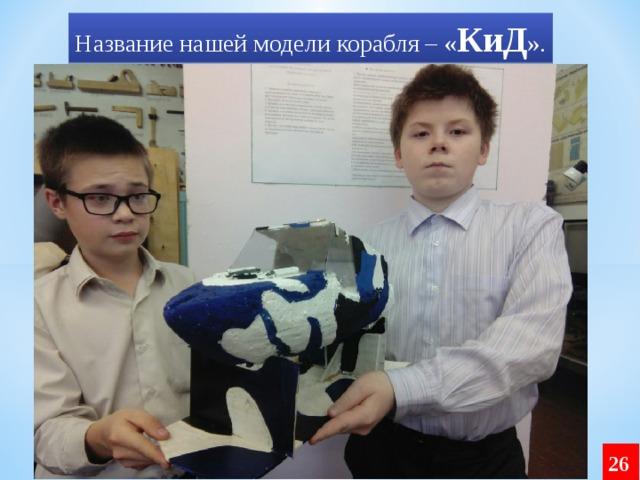 Название нашей модели корабля – « КиД ». 26