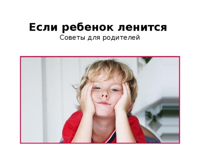 Если ребенок ленится  Советы для родителей