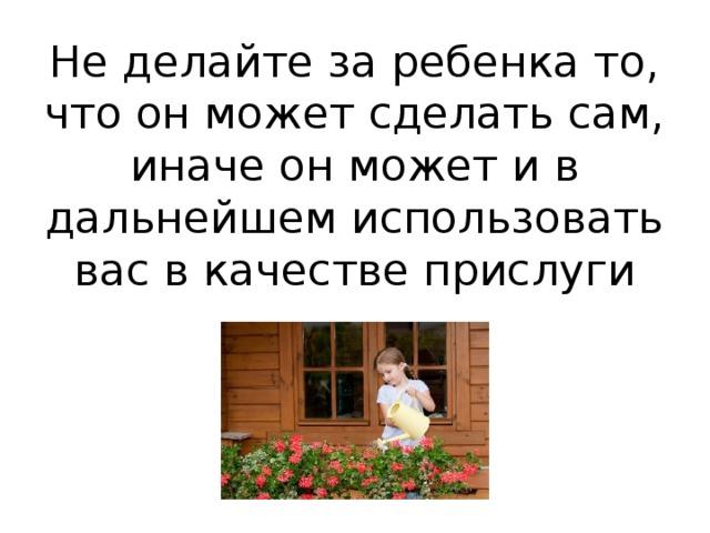 Не делайте за ребенка то, что он может сделать сам, иначе он может и в дальнейшем использовать вас в качестве прислуги