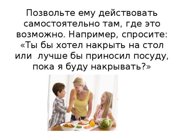 Позвольте ему действовать самостоятельно там, где это возможно. Например, спросите: «Ты бы хотел накрыть на стол или лучше бы приносил посуду, пока я буду накрывать?»