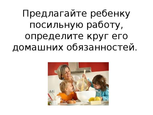 Предлагайте ребенку посильную работу, определите круг его домашних обязанностей.