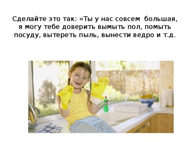 Сделайте это так: «Ты у нас совсем большая, я могу тебе доверить вымыть пол, помыть посуду, вытереть пыль, вынести ведро и т.д.