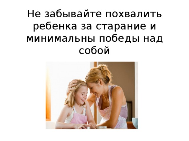 Не забывайте похвалить ребенка за старание и минимальны победы над собой