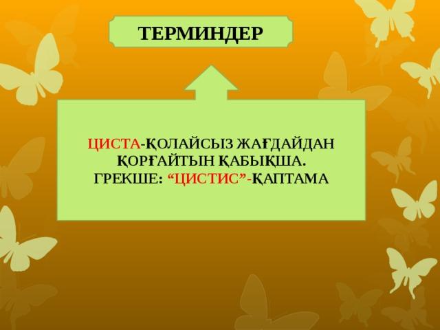 """ТЕРМИНДЕР ЦИСТА -ҚОЛАЙСЫЗ ЖАҒДАЙДАН ҚОРҒАЙТЫН ҚАБЫҚША. ГРЕКШЕ: """"ЦИСТИС""""- ҚАПТАМА"""