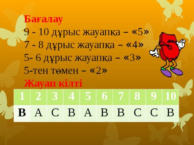 Бағалау 9 - 10 дұрыс жауапқа –  « 5 » 7 - 8 дұрыс жауапқа –  « 4 » 5- 6 дұрыс жауапқа –  « 3 » 5-тен төмен –  « 2 » Жауап кілті 1 В 2 А 3 4 С В 5 А 6 В 7 В 8 С 9 С 10 В