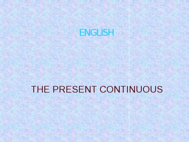 ENGLISH THE PRESENT CONTINUOUS