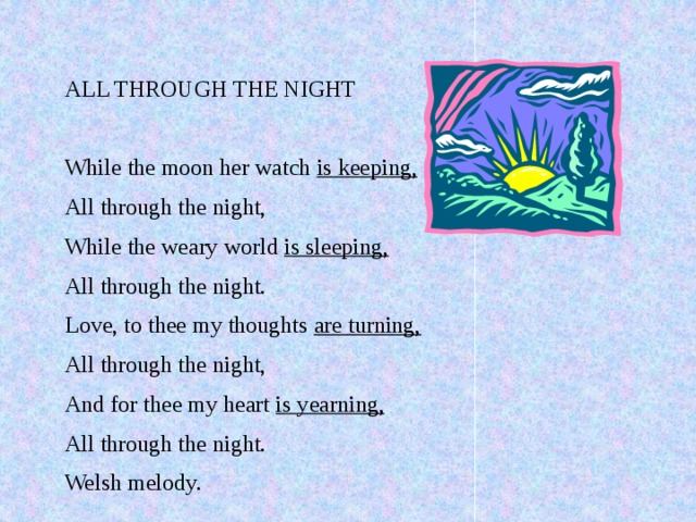 ALL THROUGH THE NIGHT While the moon her watch is keeping, All through the night, While the weary world is sleeping, All through the night. Love, to thee my thoughts are turning, All through the night, And for thee my heart is yearning, All through the night. Welsh melody.
