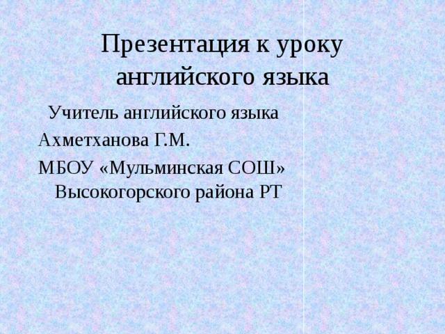 Презентация к уроку английского языка  Учитель английского языка Ахметханова Г.М. МБОУ «Мульминская СОШ» Высокогорского района РТ