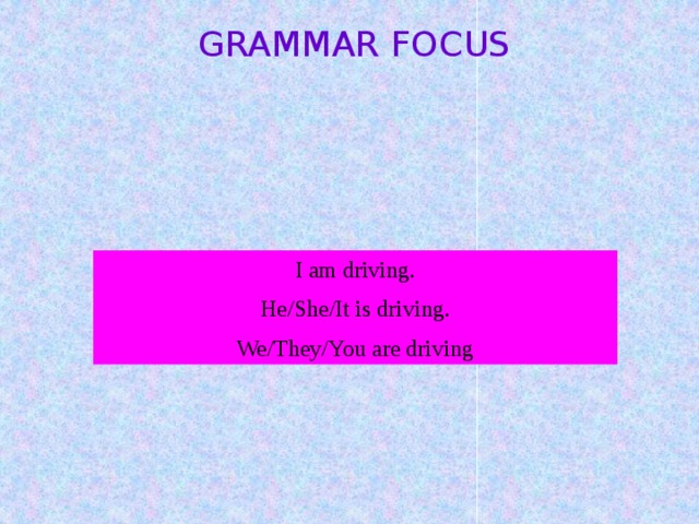 GRAMMAR FOCUS I am driving. He/She/It is driving. We/They/You are driving