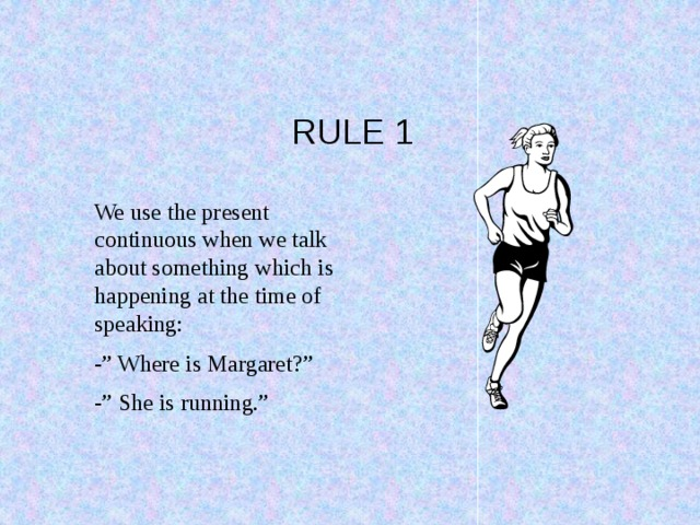 """RULE 1 We use the present continuous when we talk about something which is happening at the time of speaking: -"""" Where is Margaret?"""" -"""" She is running."""""""
