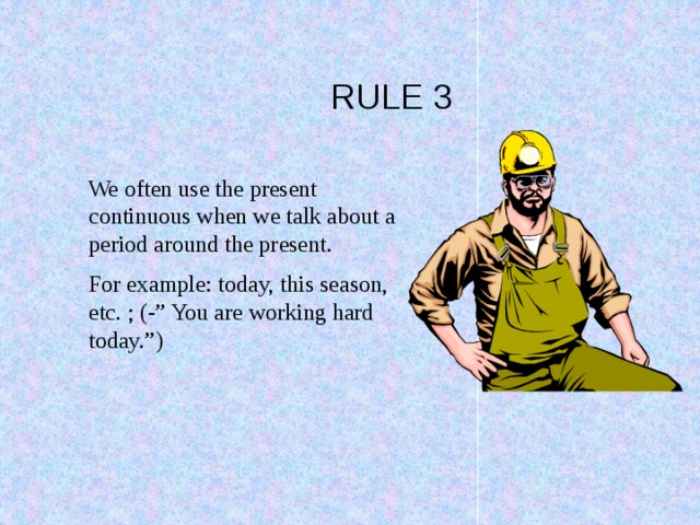 """RULE 3 We often use the present continuous when we talk about a period around the present. For example: today, this season, etc. ; (-"""" You are working hard today."""")"""