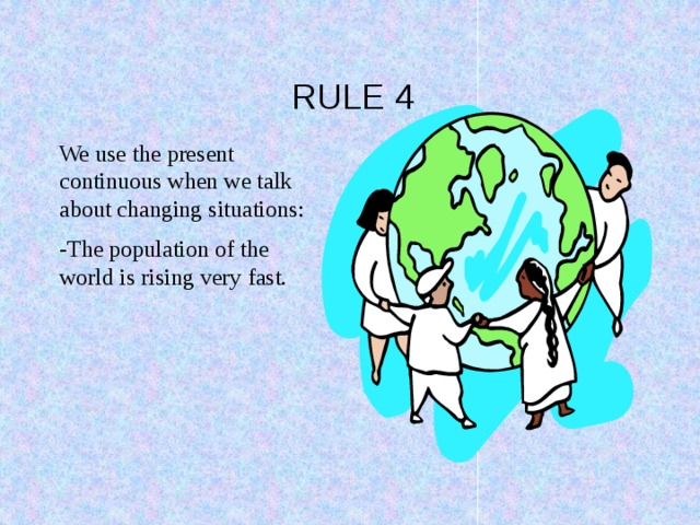 RULE 4 We use the present continuous when we talk about changing situations: -The population of the world is rising very fast.