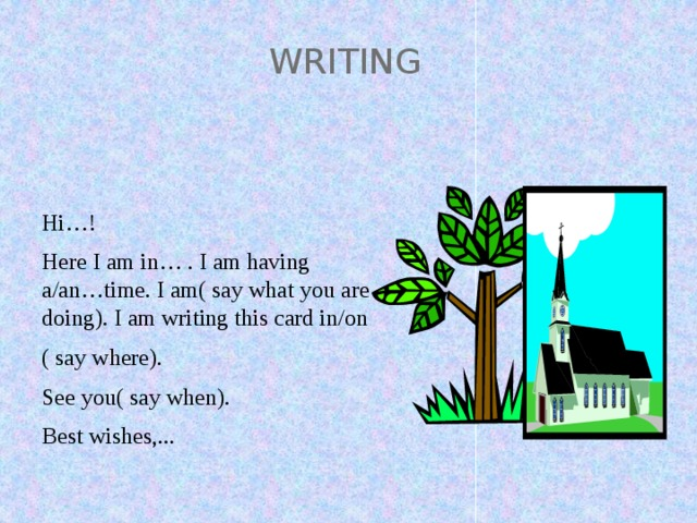 WRITING Hi…! Here I am in… . I am having a/an…time. I am( say what you are doing). I am writing this card in/on ( say where). See you( say when). Best wishes,...