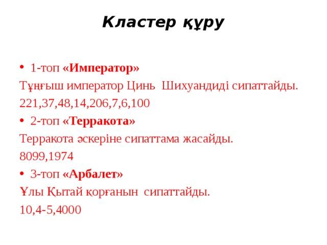 Кластер құру   1-топ «Император»  Тұңғыш император Цинь Шихуандиді сипаттайды. 221,37,48,14,206,7,6,100 2-топ «Терракота»  Терракота әскеріне сипаттама жасайды. 8099,1974 3-топ «Арбалет» Ұлы Қытай қорғанын сипаттайды. 10,4-5,4000