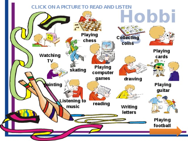 CLICK ON A PICTURE TO READ AND LISTEN Hobbies Playing chess Collecting coins Playing cards Watching TV Playing computer games skating drawing Playing guitar painting Listening to music reading Writing letters Playing football