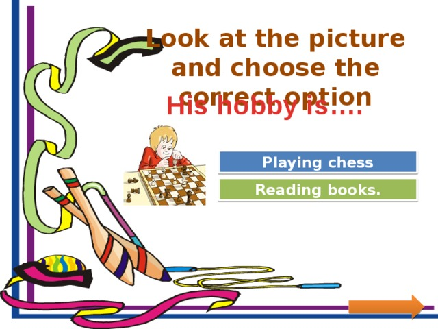 Look at the picture and choose the correct option His hobby is…. Great Job! Playing chess Try Again Reading books.