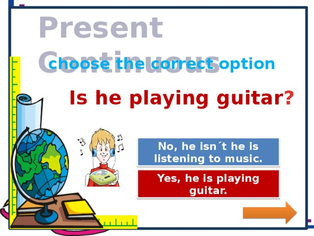 Present Continuous choose the correct option Is he playing guitar ? No, he isn´t he is listening to music. Great Job! Try Again Yes, he is playing guitar.