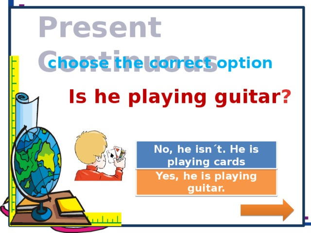 Present Continuous choose the correct option Is he playing guitar ? Great Job! No, he isn´t. He is playing cards Try Again Yes, he is playing guitar.