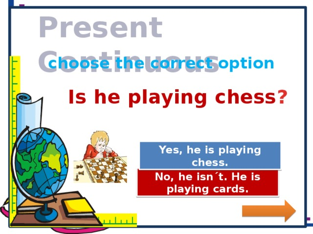 Present Continuous choose the correct option Is he playing chess ? Great Job! Yes, he is playing chess. Try Again No, he isn´t. He is playing cards.