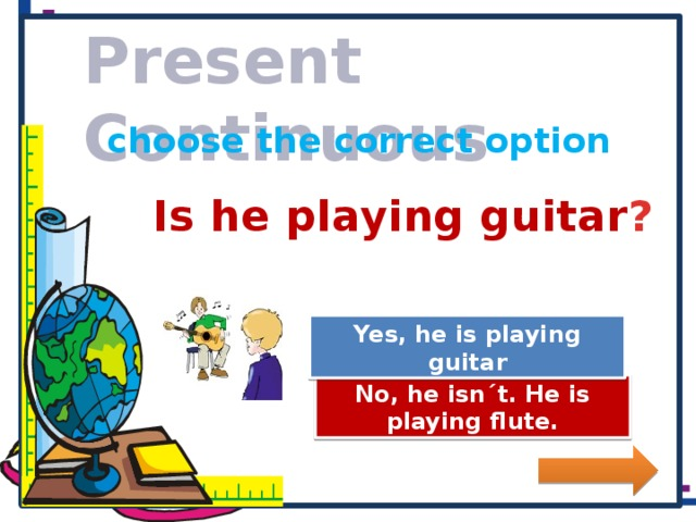 Present Continuous choose the correct option Is he playing guitar ? Great Job! Yes, he is playing guitar Try Again No, he isn´t. He is playing flute.
