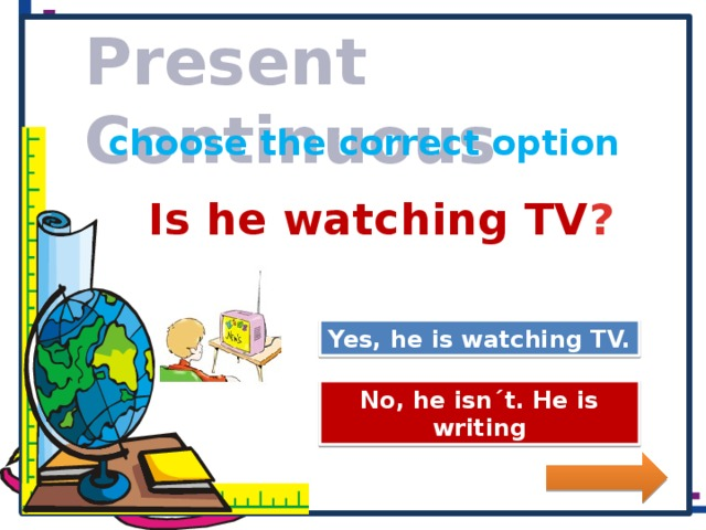 Present Continuous choose the correct option Is he watching TV ? Great Job! Yes, he is watching TV. Try Again No, he isn´t. He is writing