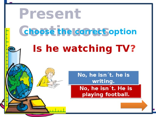 Present Continuous choose the correct option Is he watching TV ? Great Job! No, he isn´t. he is writing. Try Again No, he isn´t. He is playing football.