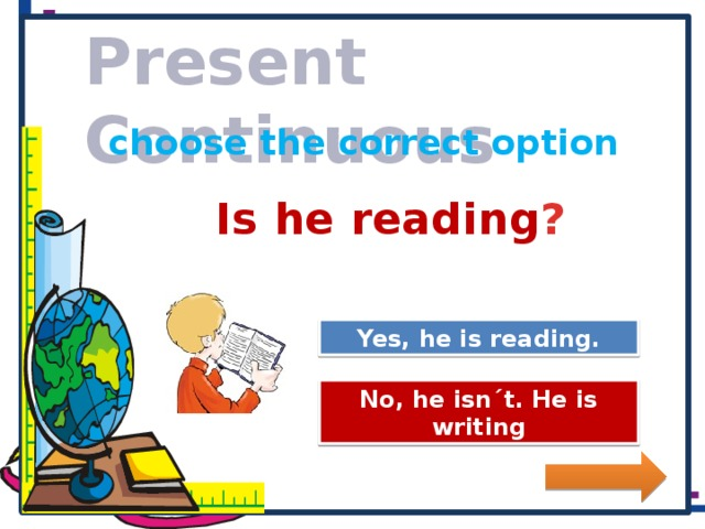 Present Continuous choose the correct option Is he reading ? Great Job! Yes, he is reading. Try Again No, he isn´t. He is writing