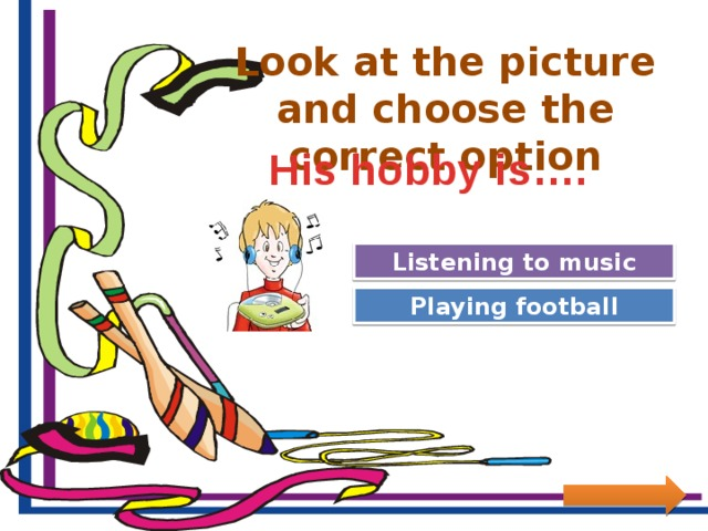 Look at the picture and choose the correct option His hobby is…. Great Job! Listening to music Try Again Playing football