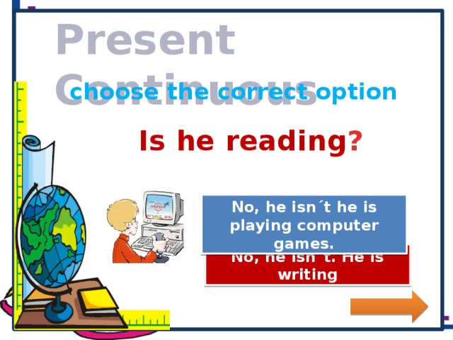 Present Continuous choose the correct option Is he reading ? No, he isn´t he is playing computer games. Great Job! Try Again No, he isn´t. He is writing