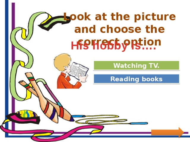 Look at the picture and choose the correct option His hobby is…. Try Again Watching TV. Great Job! Reading books