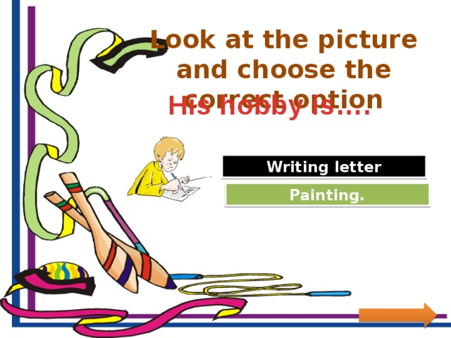 Look at the picture and choose the correct option His hobby is…. Great Job! Writing letter Try Again Painting.