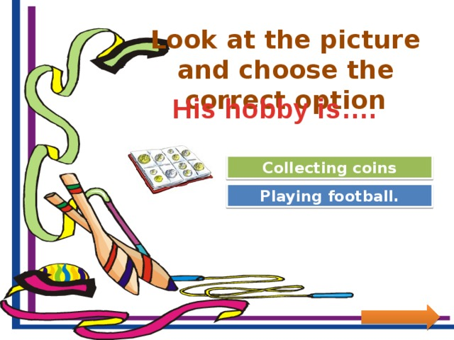 Look at the picture and choose the correct option His hobby is…. Great Job! Collecting coins Try Again Playing football.