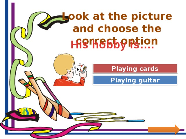 Look at the picture and choose the correct option His hobby is…. Great Job! Playing cards Try Again Playing guitar