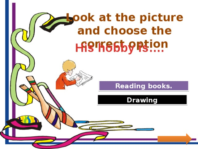 Look at the picture and choose the correct option His hobby is…. Try Again Reading books. Great Job! Drawing