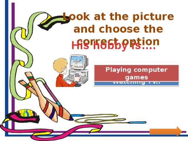 Look at the picture and choose the correct option His hobby is…. Great Job! Playing computer games Try Again Watching TV..