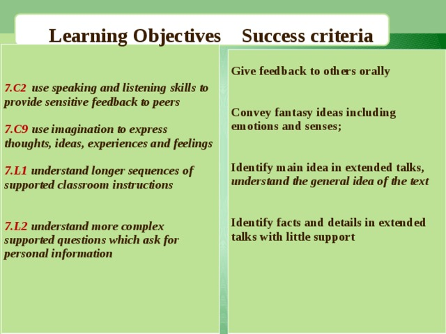 Learning Objectives Success criteria  7.C2 use speaking and listening skills to provide sensitive feedback to peers  7.C9 use imagination to express thoughts, ideas, experiences and feelings  7.L1  understand longer sequences of supported classroom instructions   7.L2  understand more complex supported questions which ask for personal information      Give feedback to others orally   Convey fantasy ideas including emotions and senses;    Identify main idea in extended talks, understand the general idea of the text   Identify facts and details in extended talks with little support