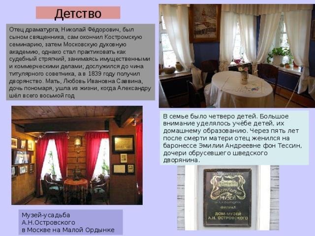 Детство Отец драматурга, Николай Фёдорович, был сыном священника, сам окончил Костромскую семинарию, затем Московскую духовную академию, однако стал практиковать как судебный стряпчий, занимаясь имущественными и коммерческими делами; дослужился до чина титулярного советника, а в 1839 году получил дворянство. Мать, Любовь Ивановна Саввина, дочь пономаря, ушла из жизни, когда Александру шёл всего восьмой год В семье было четверо детей. Большое внимание уделялось учёбе детей, их домашнему образованию. Через пять лет после смерти матери отец женился на баронессе Эмилии Андреевне фон Тессин, дочери обрусевшего шведского дворянина. Музей-усадьба А.Н.Островского в Москве на Малой Ордынке