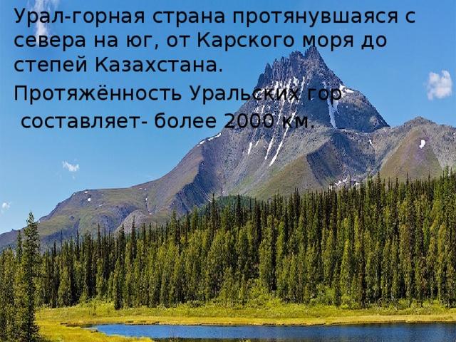 Урал-горная страна протянувшаяся с севера на юг, от Карского моря до степей Казахстана. Протяжённость Уральских гор  составляет- более 2000 км.