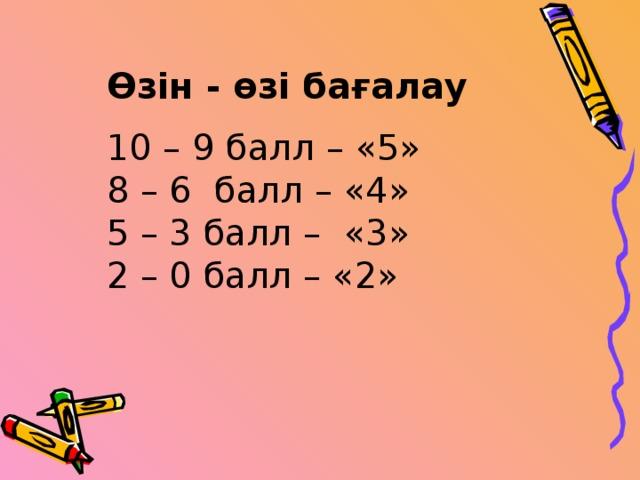 Өзін - өзі бағалау 10 – 9 балл – «5» 8 – 6 балл – «4» 5 – 3 балл – «3» 2 – 0 балл – «2»  Өзін - өзі бағалау  10 – 9 балл – «5» 8 – 6 балл – «4» 5 – 3 балл – «3» 2 – 0 балл – «2»