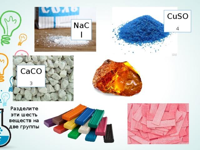 CuSO 4 NaCl CaCO 3 Разделите эти шесть веществ на две группы