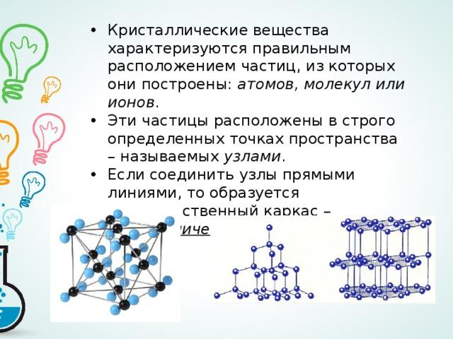 Кристаллические вещества характеризуются правильным расположением частиц, из которых они построены: атомов, молекул или ионов . Эти частицы расположены в строго определенных точках пространства – называемых узлами . Если соединить узлы прямыми линиями, то образуется пространственный каркас – кристаллическая решетка .